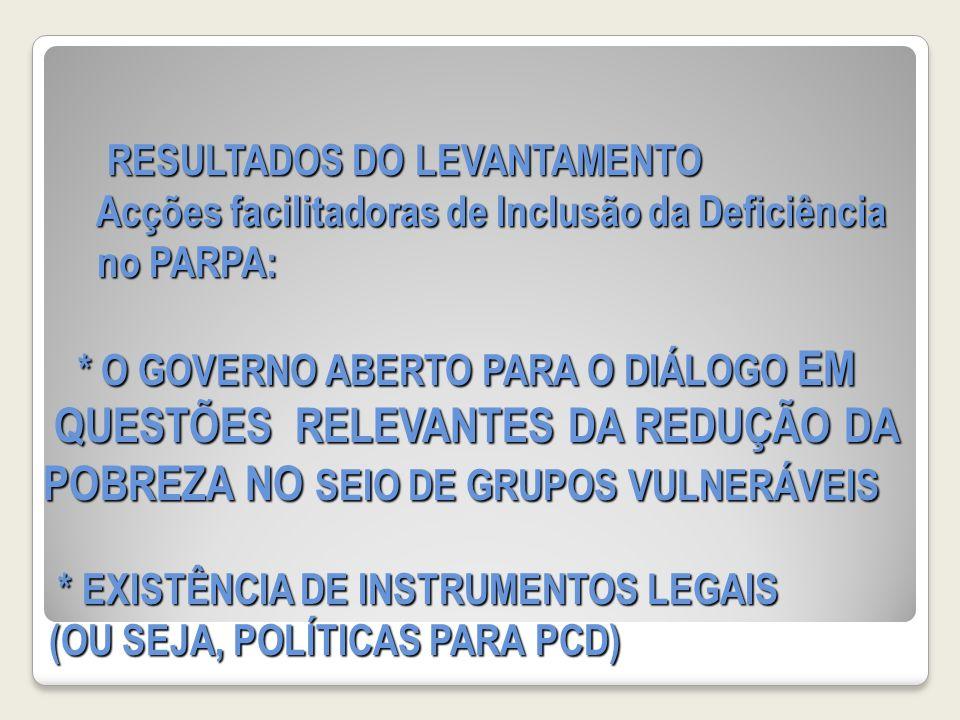 RESULTADOS DO LEVANTAMENTO Acções facilitadoras de Inclusão da Deficiência no PARPA: * O GOVERNO ABERTO PARA O DIÁLOGO EM QUESTÕES RELEVANTES DA REDUÇÃO DA POBREZA NO SEIO DE GRUPOS VULNERÁVEIS * EXISTÊNCIA DE INSTRUMENTOS LEGAIS (OU SEJA, POLÍTICAS PARA PCD)