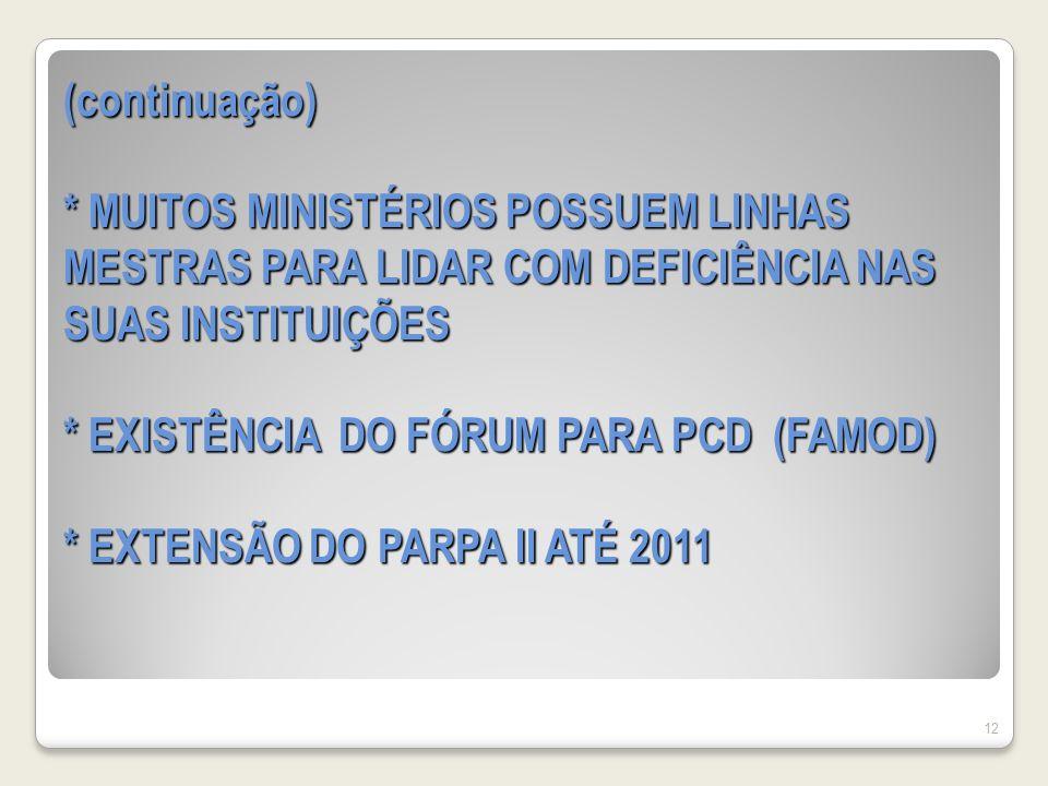 (continuação) * MUITOS MINISTÉRIOS POSSUEM LINHAS MESTRAS PARA LIDAR COM DEFICIÊNCIA NAS SUAS INSTITUIÇÕES * EXISTÊNCIA DO FÓRUM PARA PCD (FAMOD) * EXTENSÃO DO PARPA II ATÉ 2011