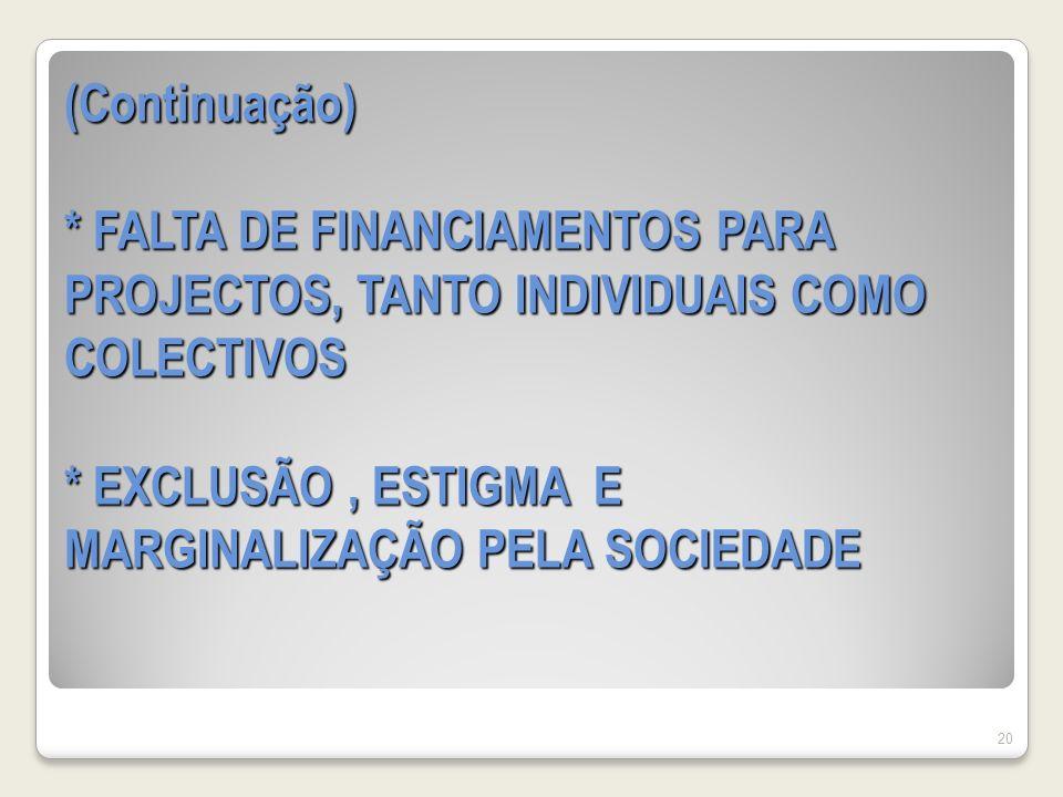 (Continuação) * FALTA DE FINANCIAMENTOS PARA PROJECTOS, TANTO INDIVIDUAIS COMO COLECTIVOS * EXCLUSÃO , ESTIGMA E MARGINALIZAÇÃO PELA SOCIEDADE