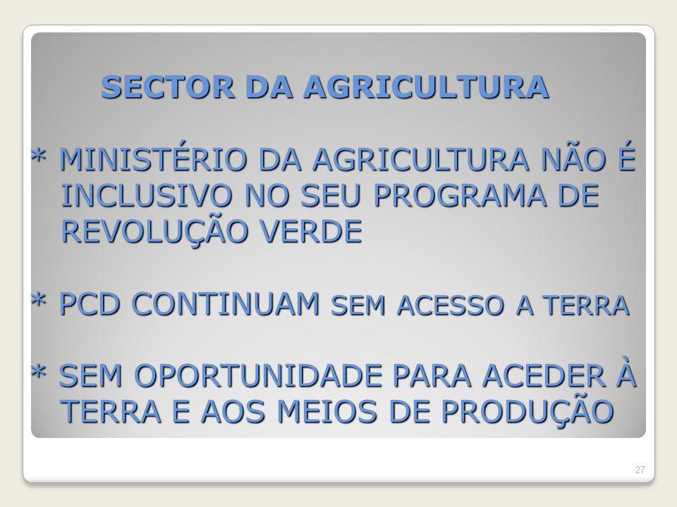 SECTOR DA AGRICULTURA * MINISTÉRIO DA AGRICULTURA NÃO É INCLUSIVO NO SEU PROGRAMA DE REVOLUÇÃO VERDE * PCD CONTINUAM SEM ACESSO A TERRA * SEM OPORTUNIDADE PARA ACEDER À TERRA E AOS MEIOS DE PRODUÇÃO