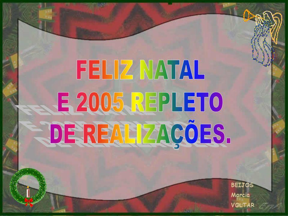 FELIZ NATAL E 2005 REPLETO DE REALIZAÇÕES. BEIJOS Marcia VOLTAR