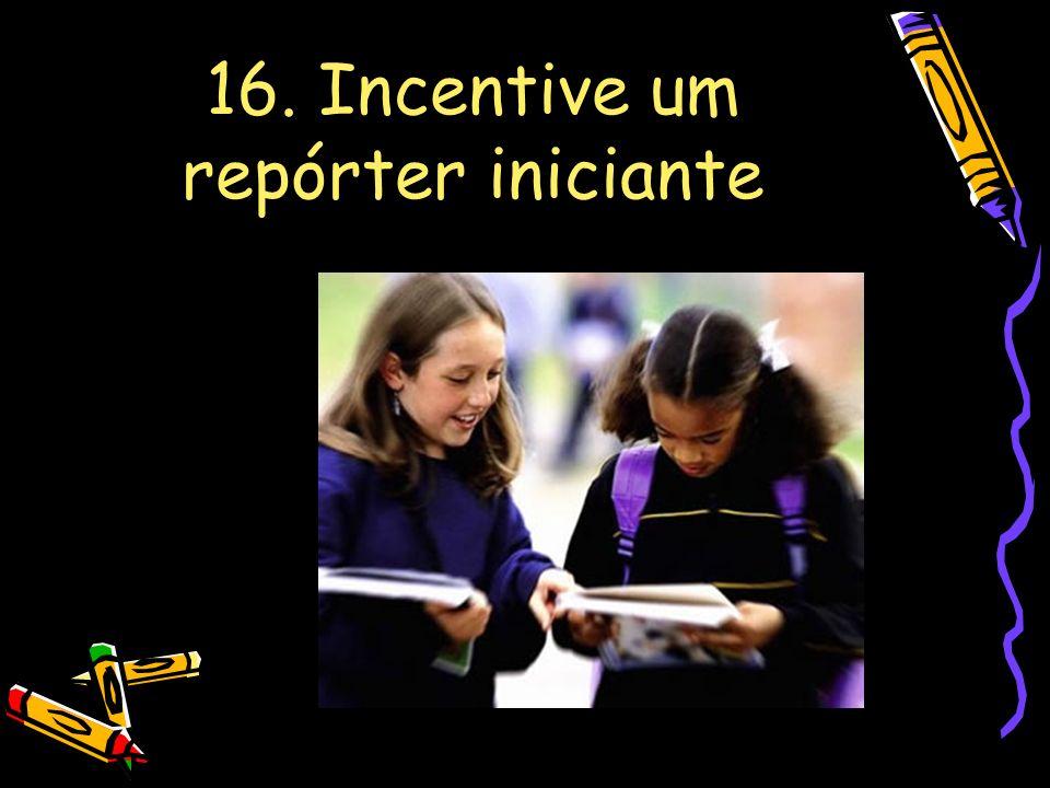 16. Incentive um repórter iniciante