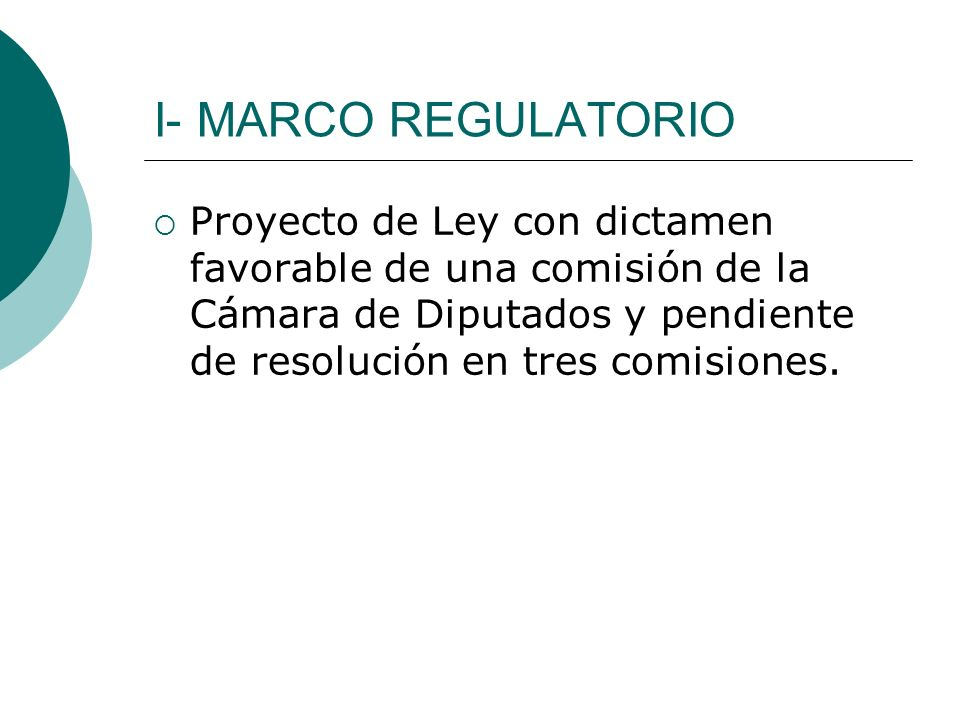 I- MARCO REGULATORIO Proyecto de Ley con dictamen favorable de una comisión de la Cámara de Diputados y pendiente de resolución en tres comisiones.