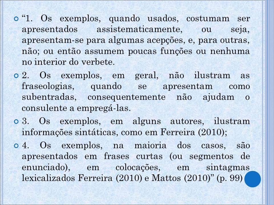 1. Os exemplos, quando usados, costumam ser apresentados assistematicamente, ou seja, apresentam-se para algumas acepções, e, para outras, não; ou então assumem poucas funções ou nenhuma no interior do verbete.