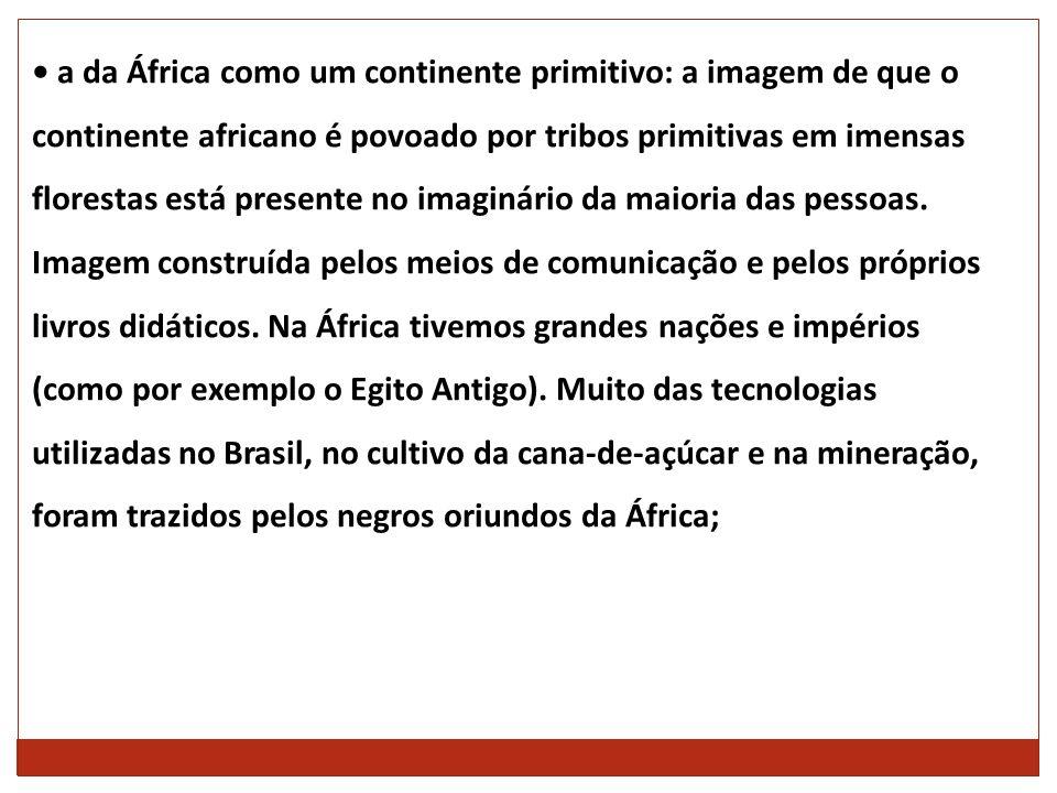 • a da África como um continente primitivo: a imagem de que o continente africano é povoado por tribos primitivas em imensas florestas está presente no imaginário da maioria das pessoas.