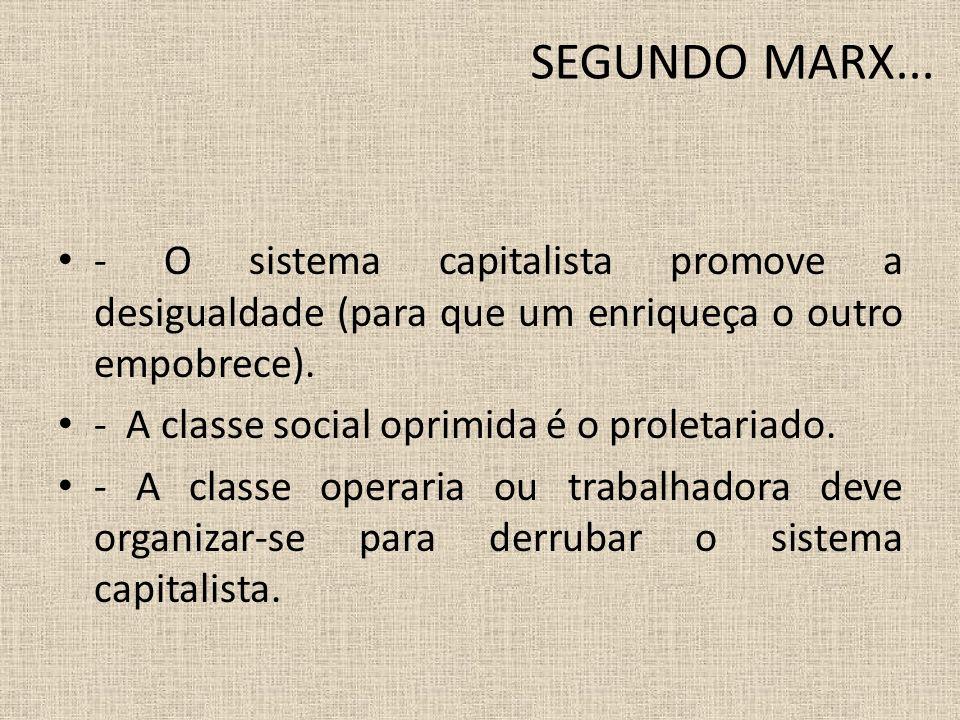 SEGUNDO MARX... - O sistema capitalista promove a desigualdade (para que um enriqueça o outro empobrece).