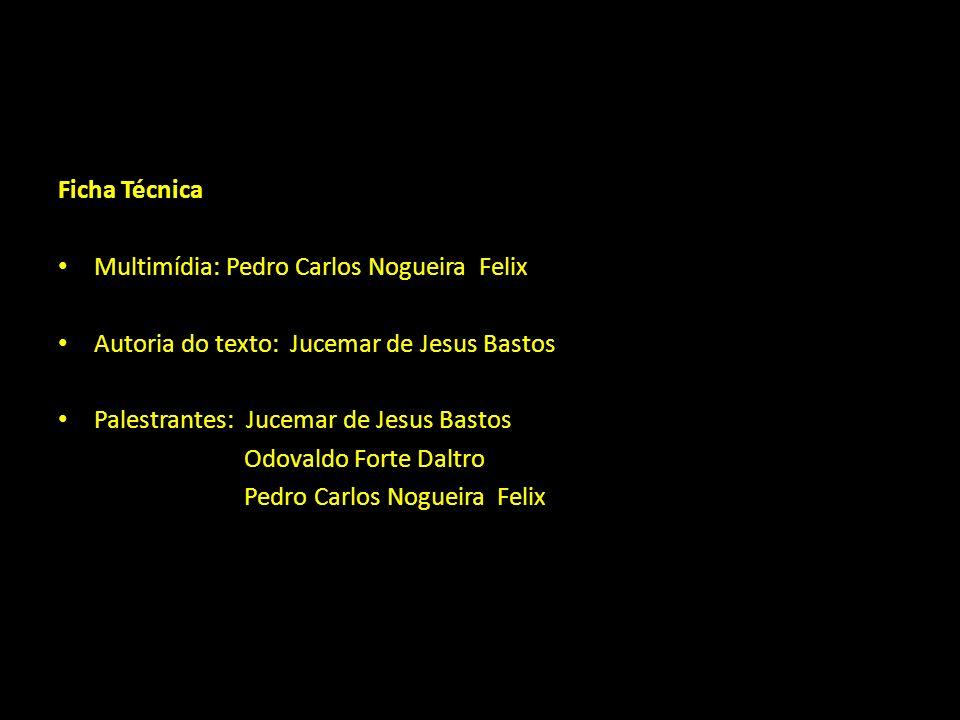 Ficha Técnica Multimídia: Pedro Carlos Nogueira Felix. Autoria do texto: Jucemar de Jesus Bastos.