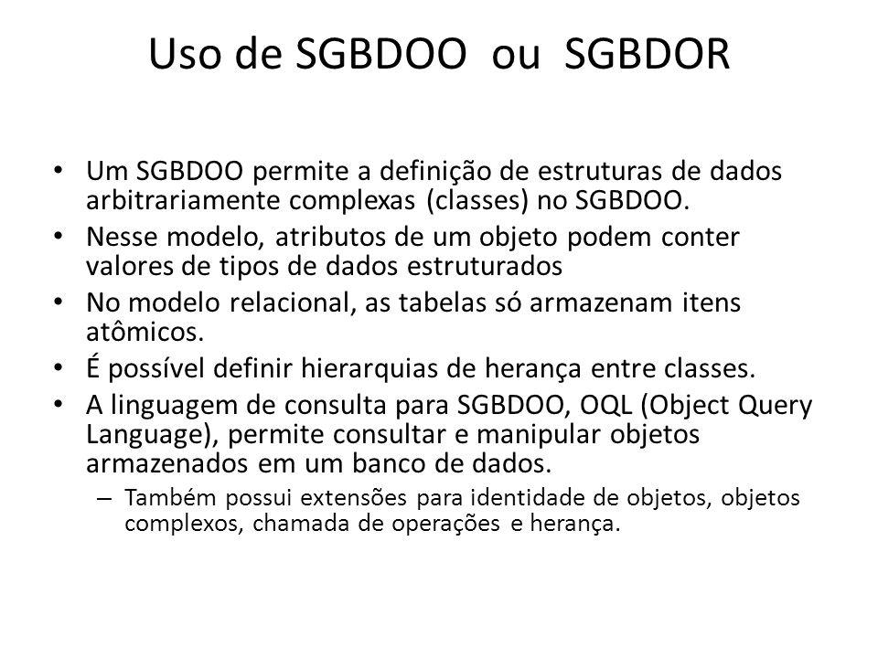 Uso de SGBDOO ou SGBDOR Um SGBDOO permite a definição de estruturas de dados arbitrariamente complexas (classes) no SGBDOO.
