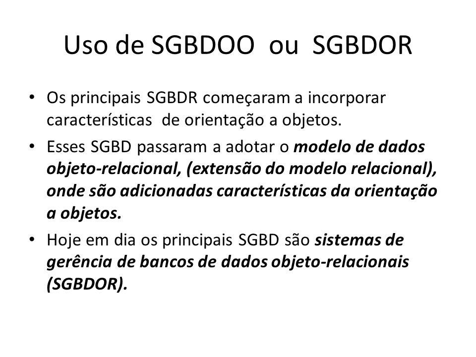 Uso de SGBDOO ou SGBDOR Os principais SGBDR começaram a incorporar características de orientação a objetos.