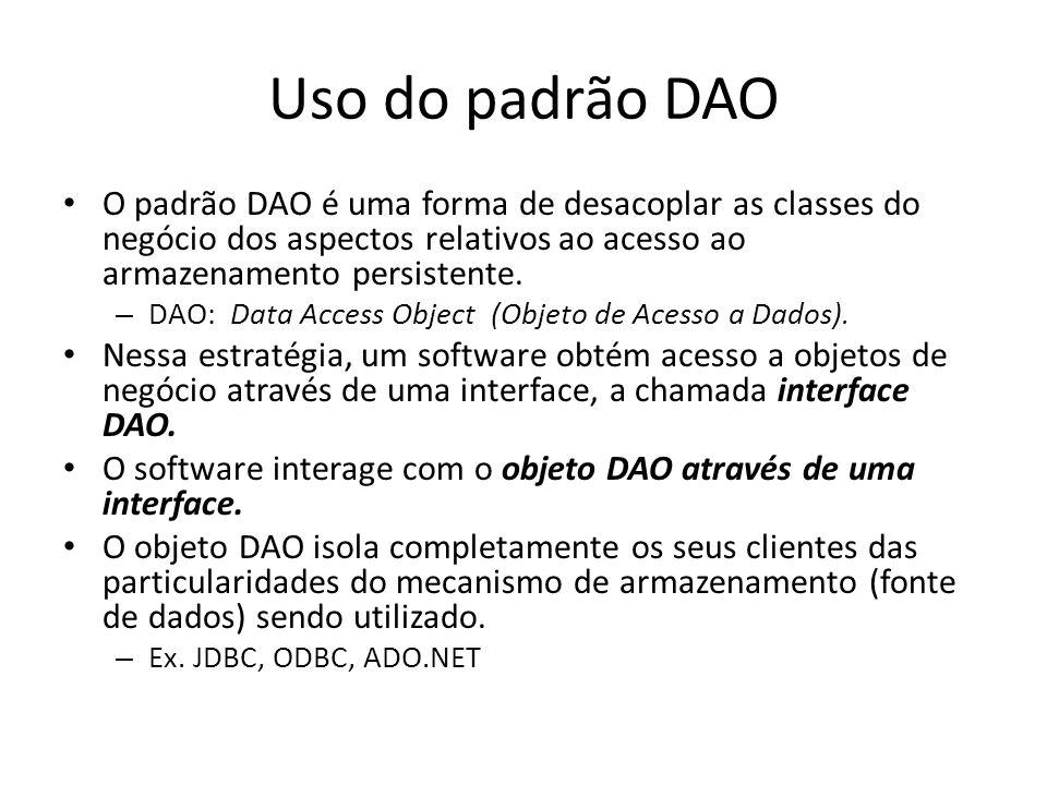 Uso do padrão DAO O padrão DAO é uma forma de desacoplar as classes do negócio dos aspectos relativos ao acesso ao armazenamento persistente.