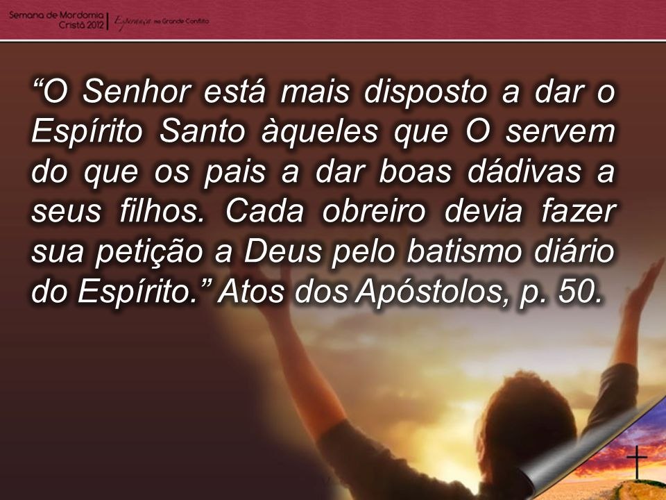O Senhor está mais disposto a dar o Espírito Santo àqueles que O servem do que os pais a dar boas dádivas a seus filhos.