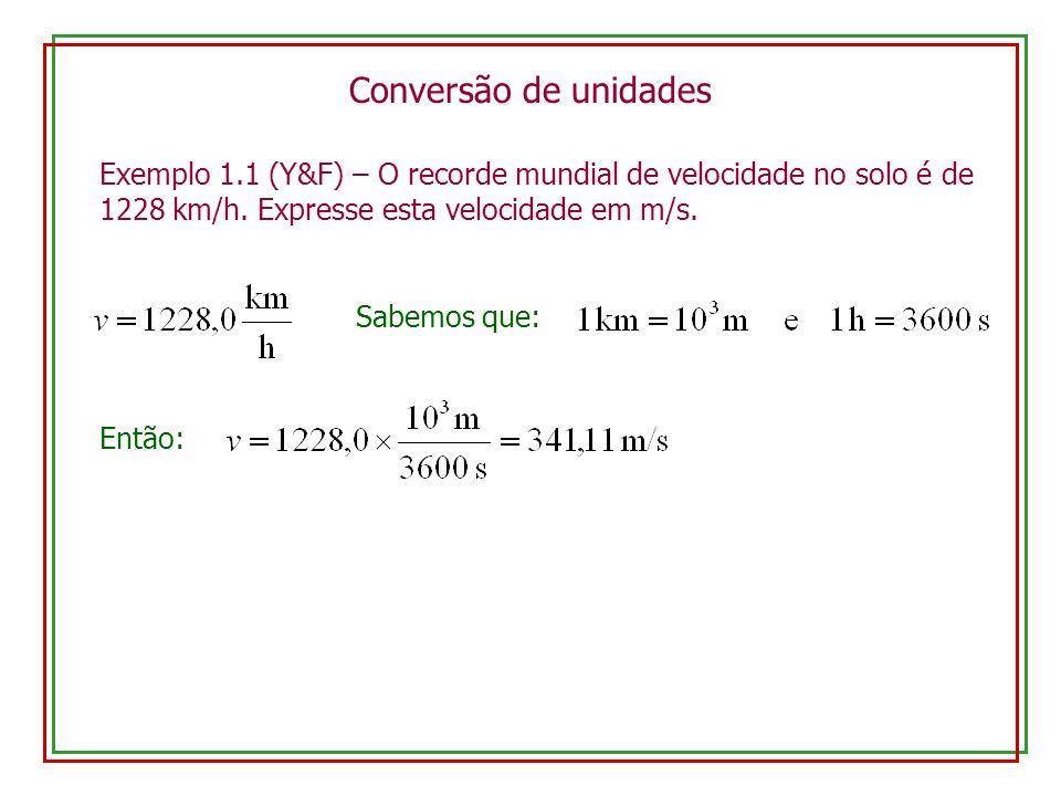 Conversão de unidades Exemplo 1.1 (Y&F) – O recorde mundial de velocidade no solo é de 1228 km/h. Expresse esta velocidade em m/s.