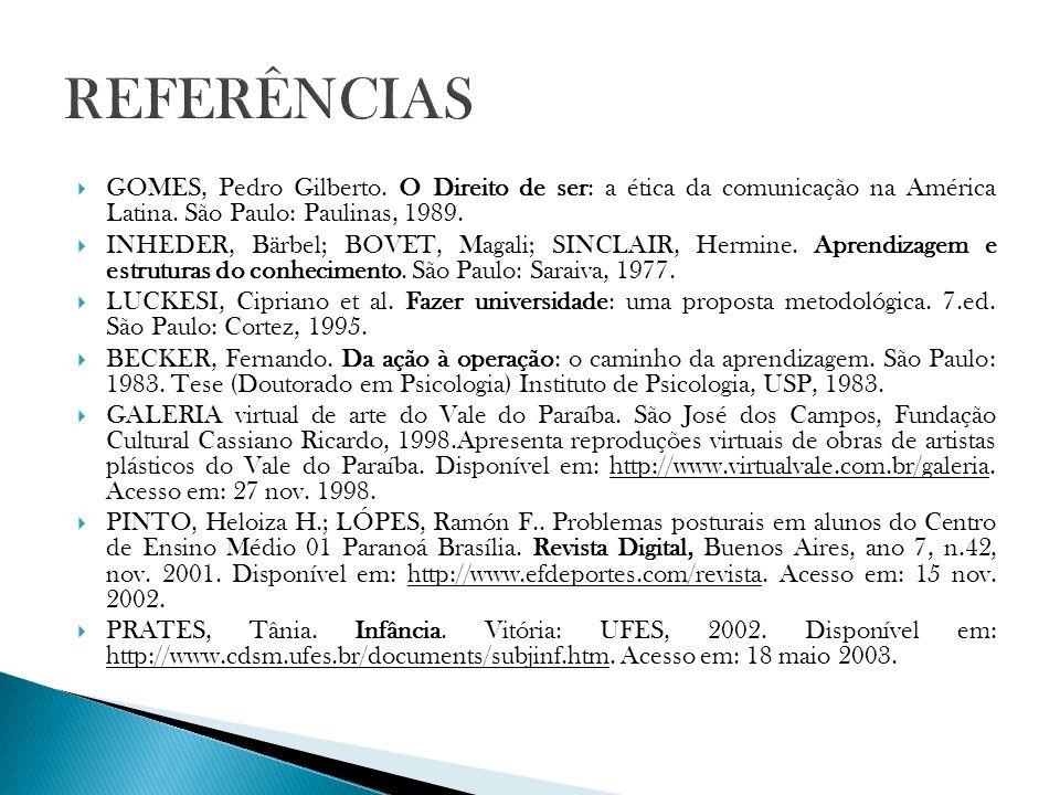 REFERÊNCIAS GOMES, Pedro Gilberto. O Direito de ser: a ética da comunicação na América Latina. São Paulo: Paulinas, 1989.