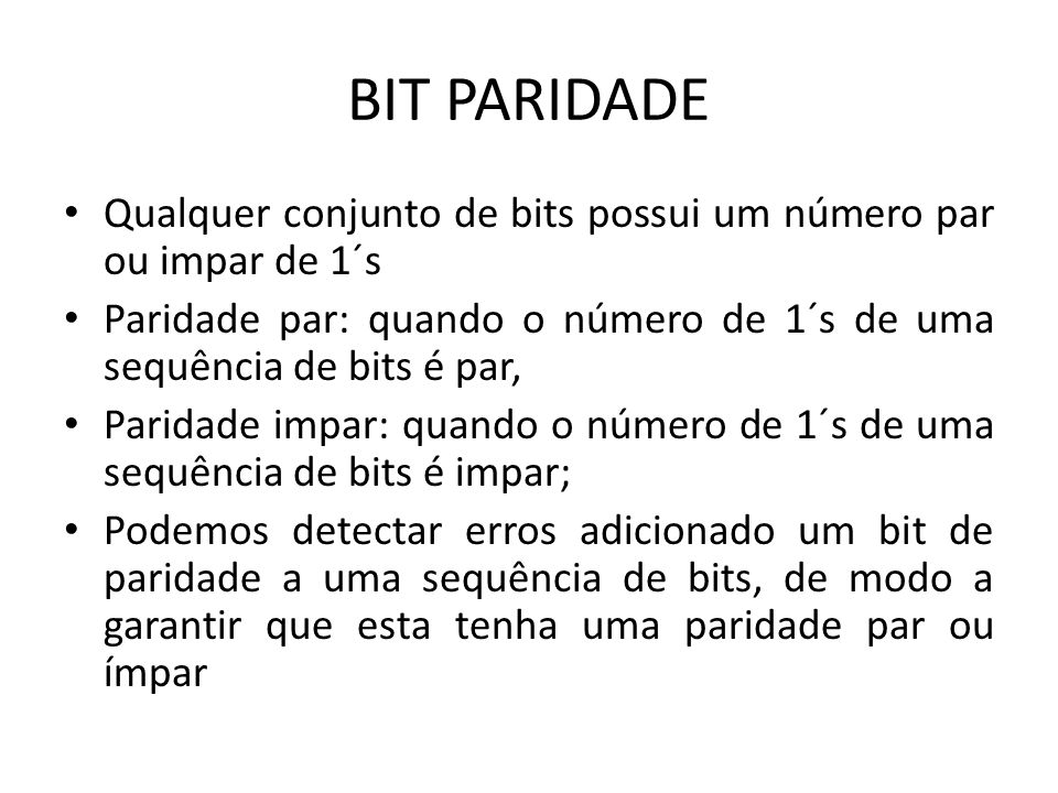 BIT PARIDADE Qualquer conjunto de bits possui um número par ou impar de 1´s. Paridade par: quando o número de 1´s de uma sequência de bits é par,