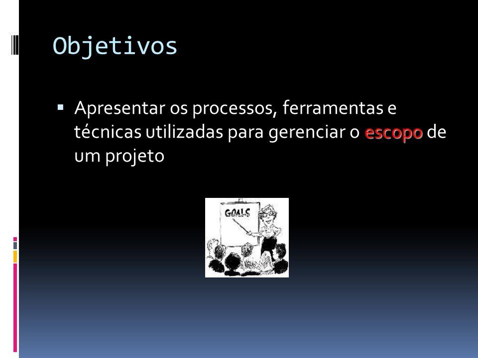 Objetivos Apresentar os processos, ferramentas e técnicas utilizadas para gerenciar o escopo de um projeto.