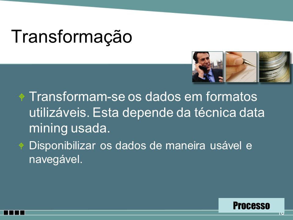 Transformação Transformam-se os dados em formatos utilizáveis. Esta depende da técnica data mining usada.