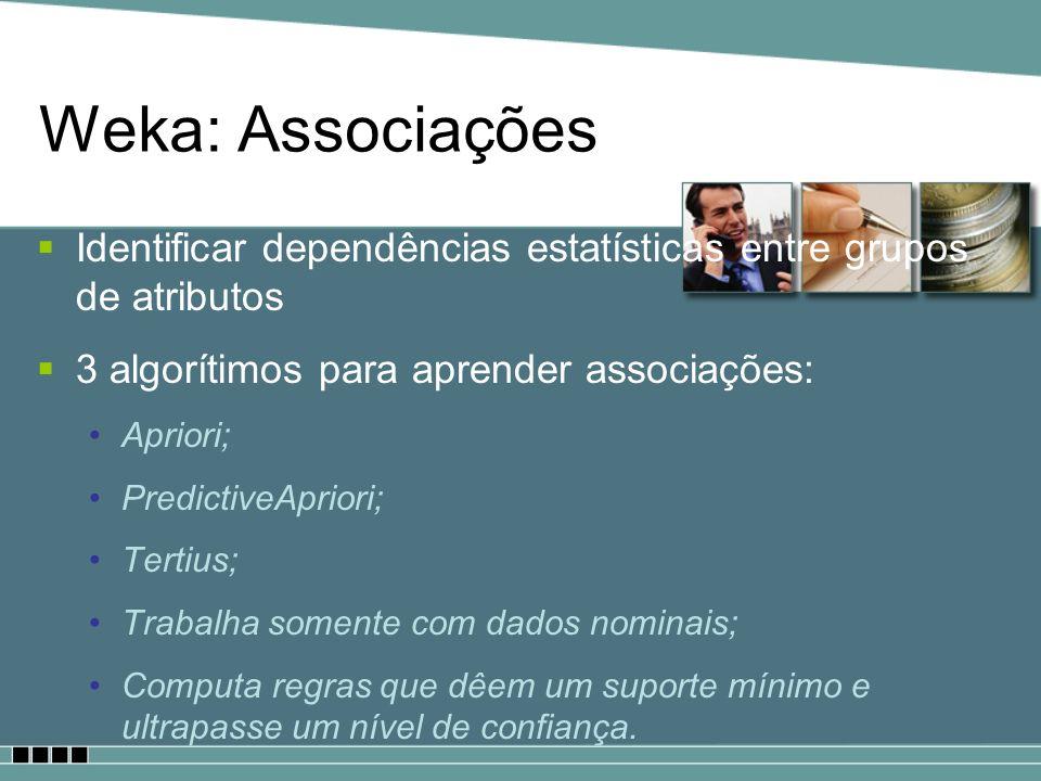 Weka: Associações Identificar dependências estatísticas entre grupos de atributos. 3 algorítimos para aprender associações: