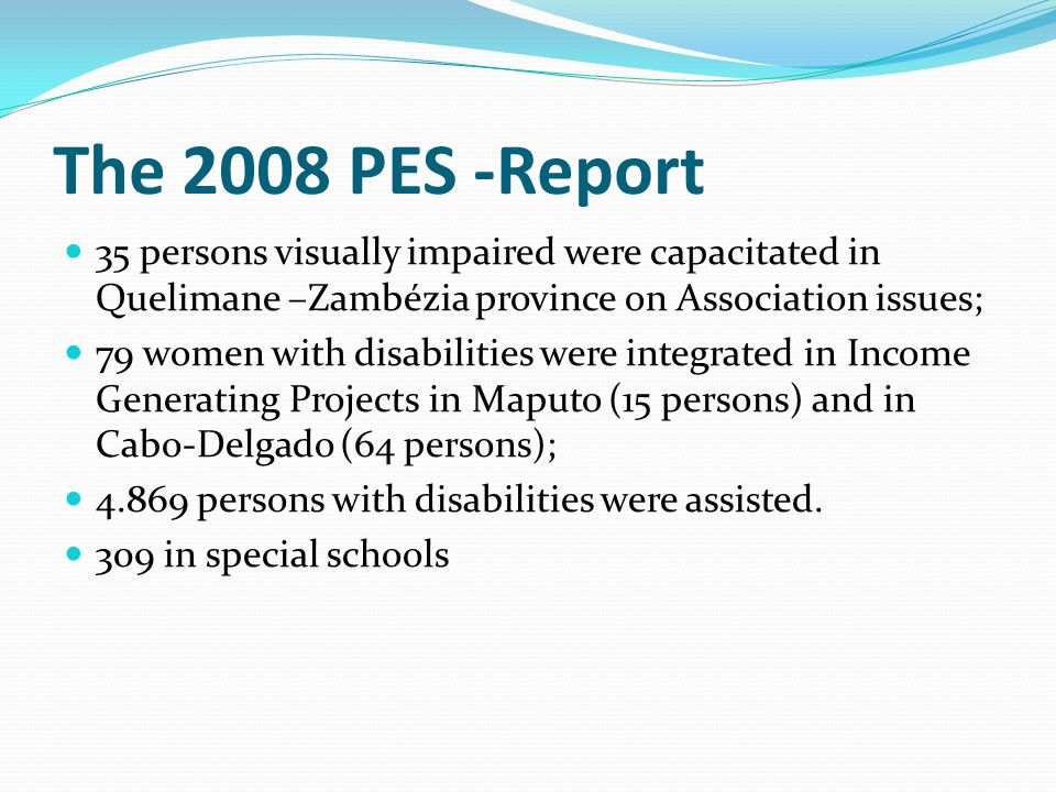 The 2008 PES -Report 35 persons visually impaired were capacitated in Quelimane –Zambézia province on Association issues;
