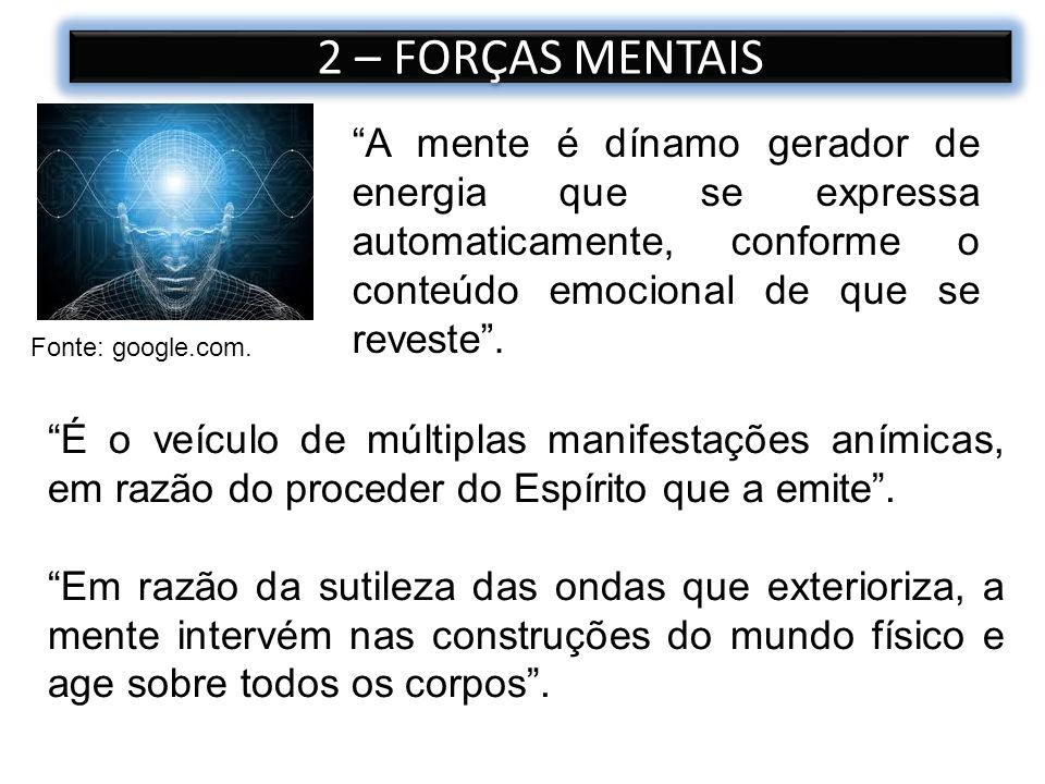 2 – FORÇAS MENTAIS A mente é dínamo gerador de energia que se expressa automaticamente, conforme o conteúdo emocional de que se reveste .
