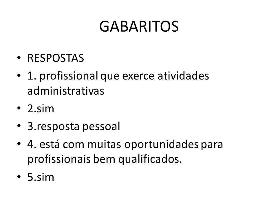 GABARITOS RESPOSTAS. 1. profissional que exerce atividades administrativas. 2.sim. 3.resposta pessoal.