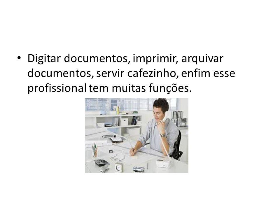 Digitar documentos, imprimir, arquivar documentos, servir cafezinho, enfim esse profissional tem muitas funções.