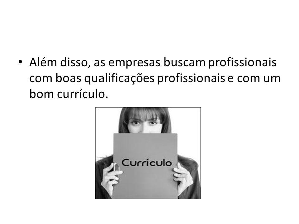 Além disso, as empresas buscam profissionais com boas qualificações profissionais e com um bom currículo.