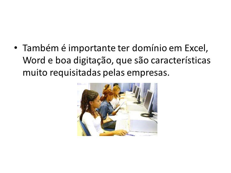 Também é importante ter domínio em Excel, Word e boa digitação, que são características muito requisitadas pelas empresas.