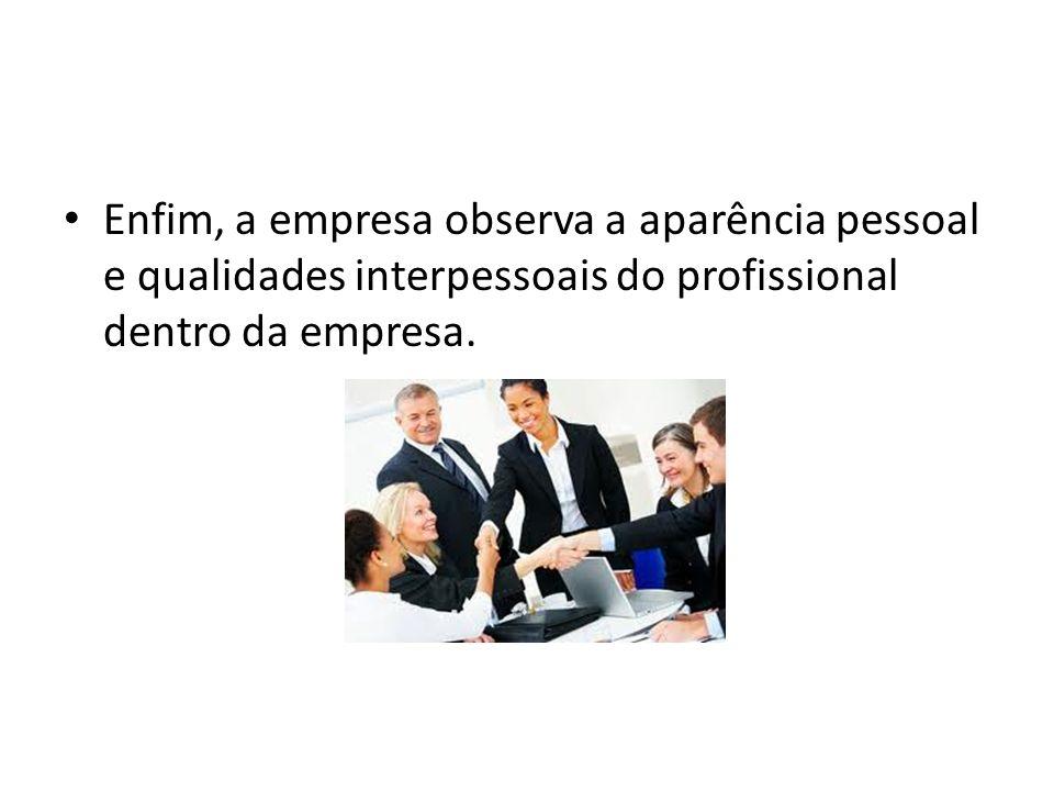 Enfim, a empresa observa a aparência pessoal e qualidades interpessoais do profissional dentro da empresa.