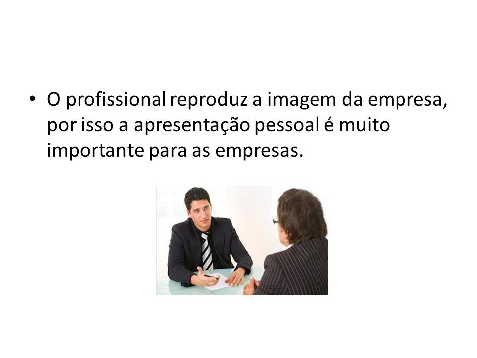 O profissional reproduz a imagem da empresa, por isso a apresentação pessoal é muito importante para as empresas.
