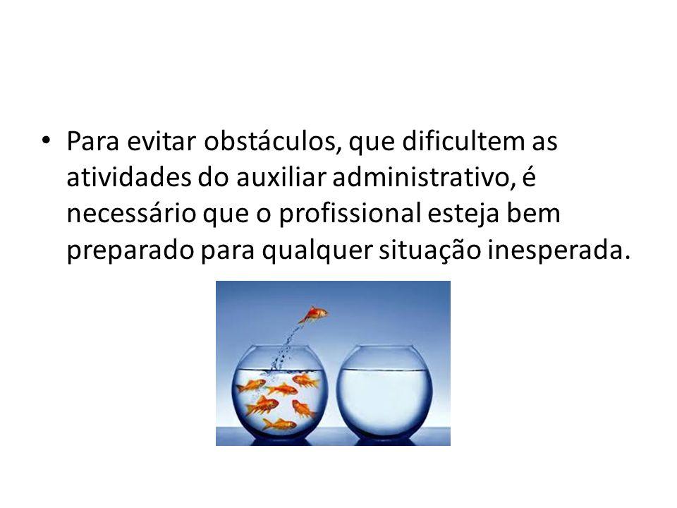 Para evitar obstáculos, que dificultem as atividades do auxiliar administrativo, é necessário que o profissional esteja bem preparado para qualquer situação inesperada.