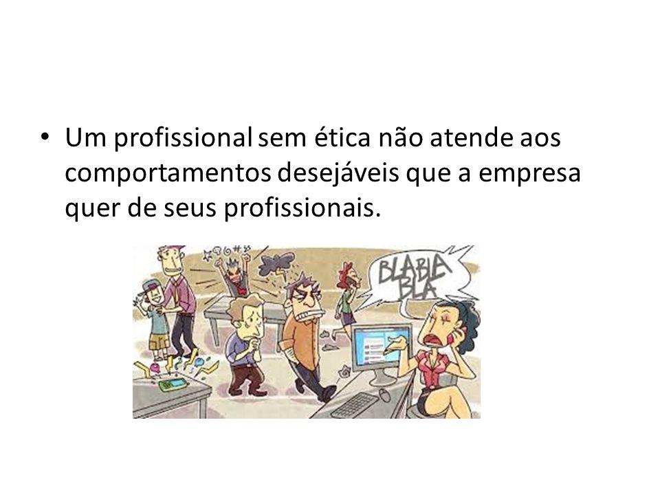 Um profissional sem ética não atende aos comportamentos desejáveis que a empresa quer de seus profissionais.