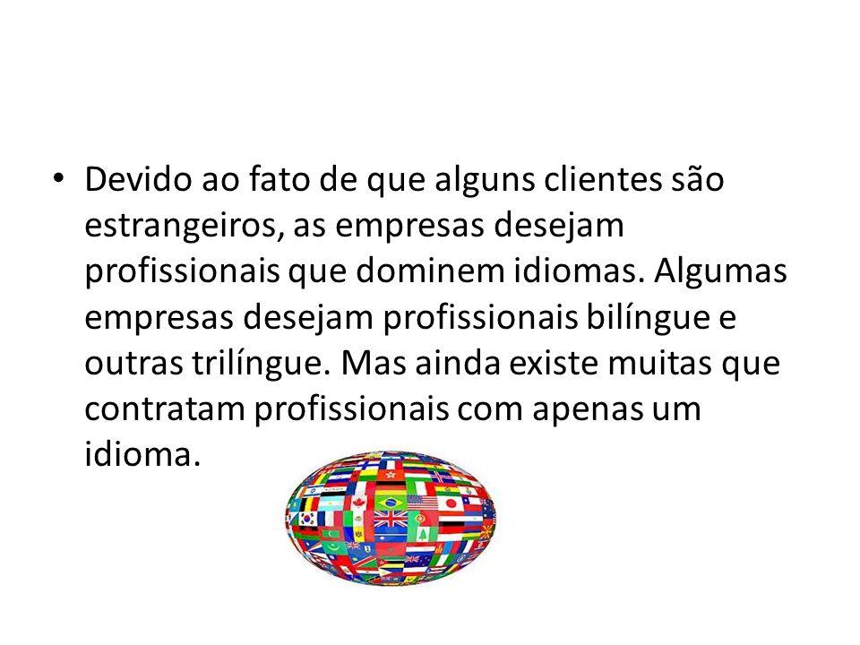 Devido ao fato de que alguns clientes são estrangeiros, as empresas desejam profissionais que dominem idiomas.