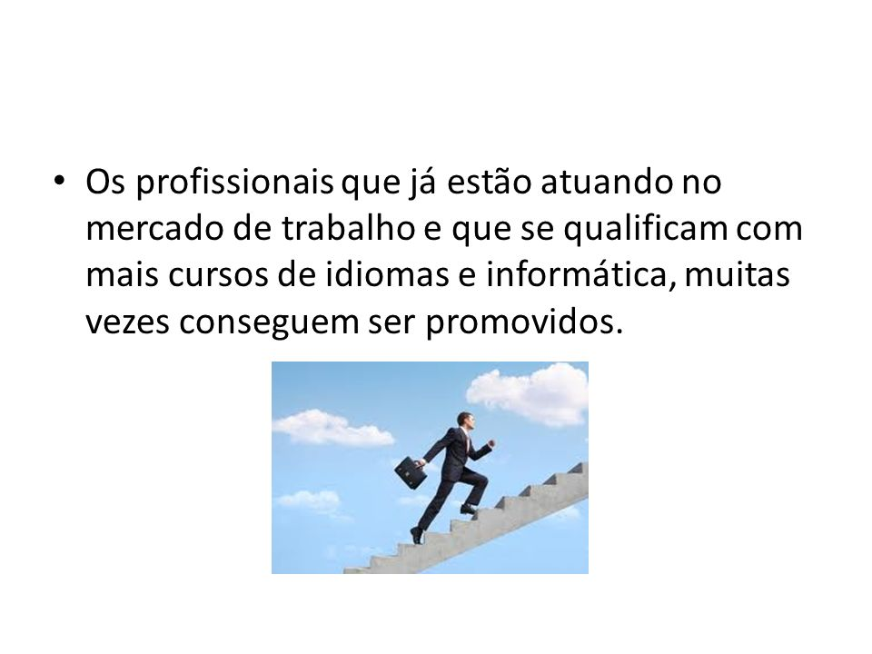 Os profissionais que já estão atuando no mercado de trabalho e que se qualificam com mais cursos de idiomas e informática, muitas vezes conseguem ser promovidos.