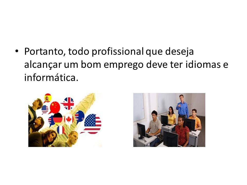 Portanto, todo profissional que deseja alcançar um bom emprego deve ter idiomas e informática.