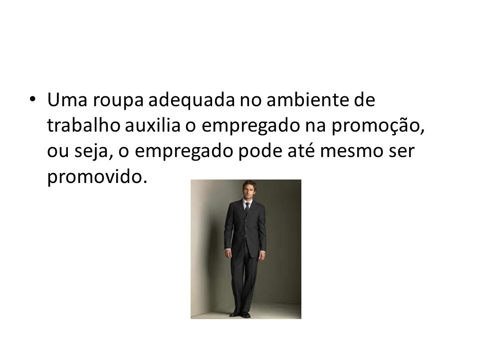 Uma roupa adequada no ambiente de trabalho auxilia o empregado na promoção, ou seja, o empregado pode até mesmo ser promovido.