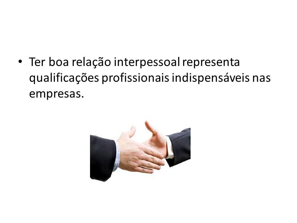 Ter boa relação interpessoal representa qualificações profissionais indispensáveis nas empresas.