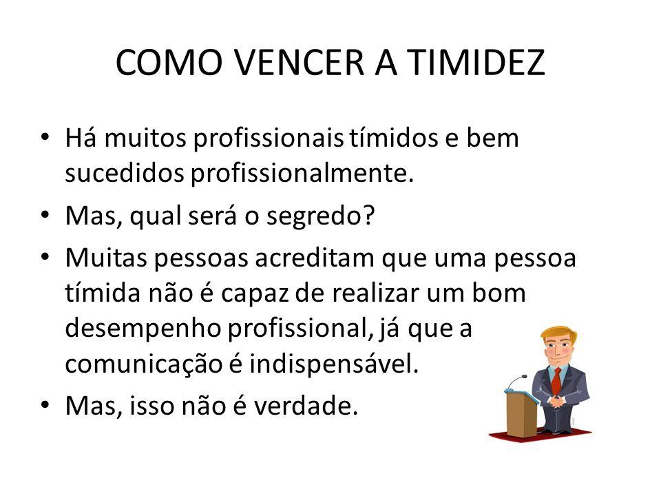 COMO VENCER A TIMIDEZ Há muitos profissionais tímidos e bem sucedidos profissionalmente. Mas, qual será o segredo