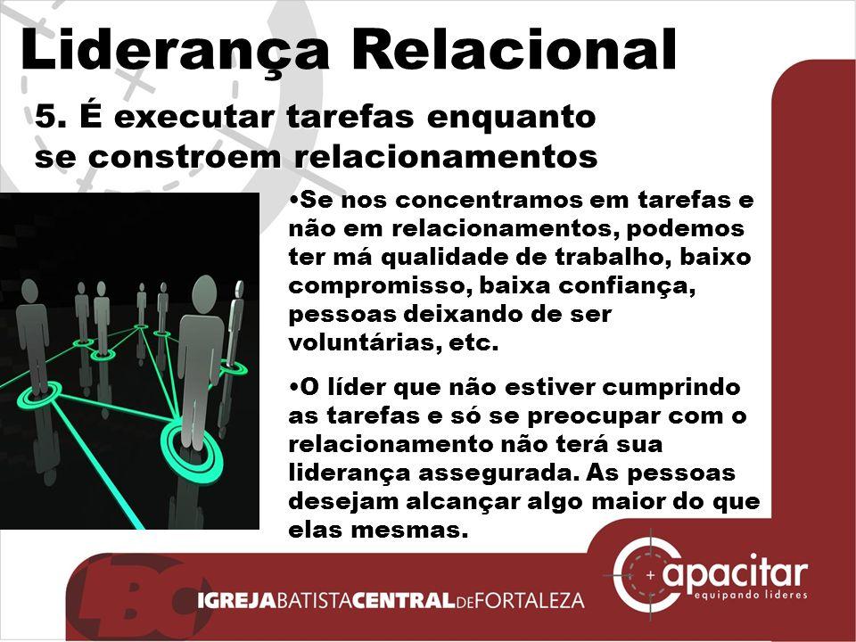 Liderança Relacional 5. É executar tarefas enquanto se constroem relacionamentos.