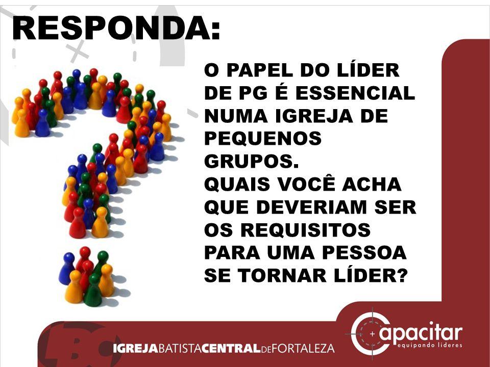 RESPONDA: O PAPEL DO LÍDER DE PG É ESSENCIAL NUMA IGREJA DE PEQUENOS GRUPOS.