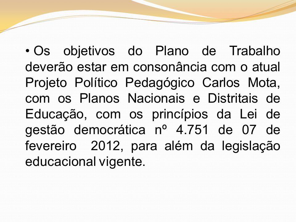 Os objetivos do Plano de Trabalho deverão estar em consonância com o atual Projeto Político Pedagógico Carlos Mota, com os Planos Nacionais e Distritais de Educação, com os princípios da Lei de gestão democrática nº 4.751 de 07 de fevereiro 2012, para além da legislação educacional vigente.