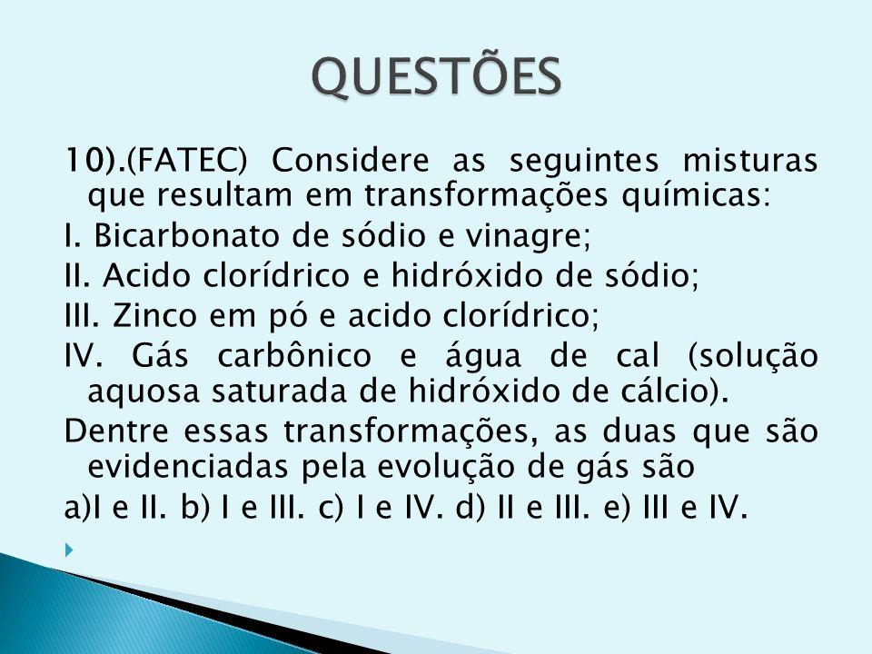 QUESTÕES 10).(FATEC) Considere as seguintes misturas que resultam em transformações químicas: I. Bicarbonato de sódio e vinagre;