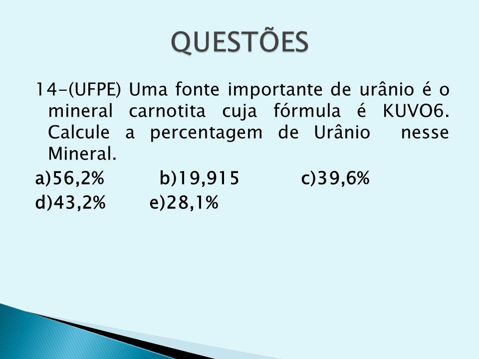 QUESTÕES 14-(UFPE) Uma fonte importante de urânio é o mineral carnotita cuja fórmula é KUVO6. Calcule a percentagem de Urânio nesse Mineral.