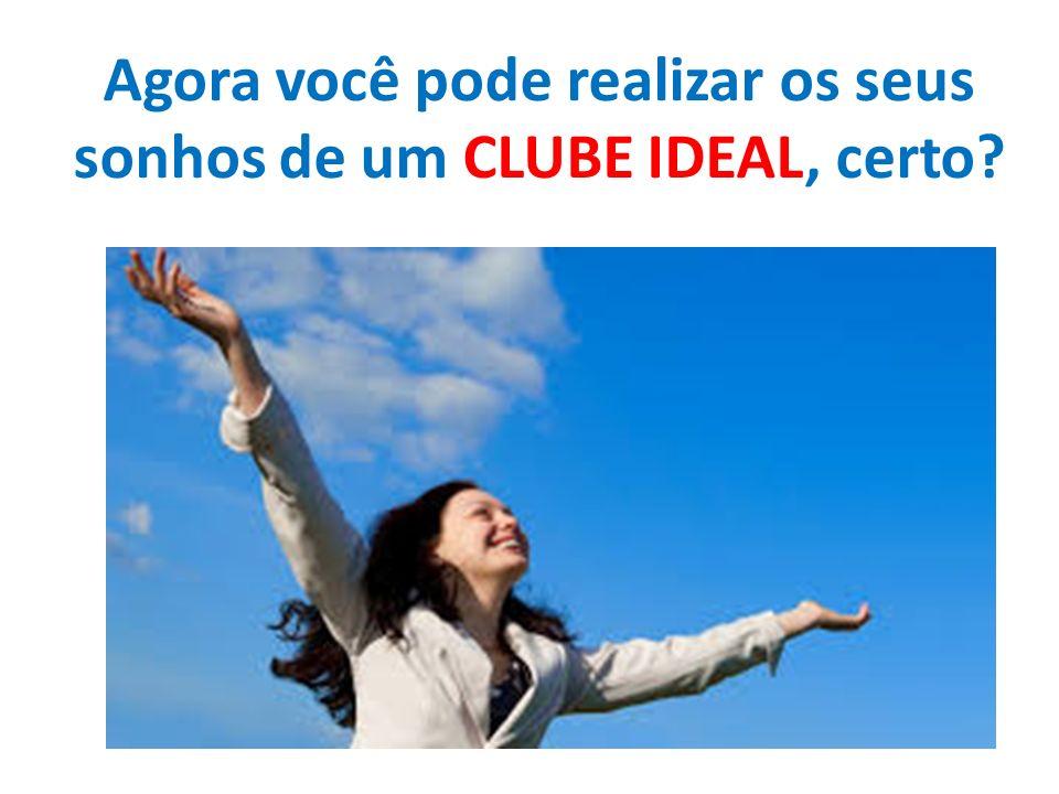 Agora você pode realizar os seus sonhos de um CLUBE IDEAL, certo