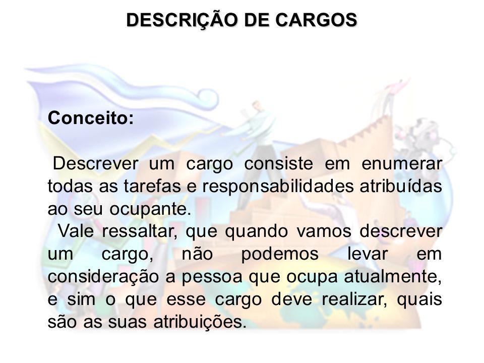 DESCRIÇÃO DE CARGOS Conceito: Descrever um cargo consiste em enumerar todas as tarefas e responsabilidades atribuídas ao seu ocupante.