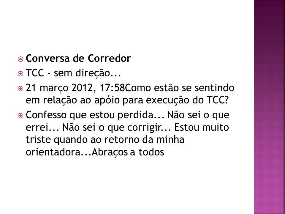 Conversa de Corredor TCC - sem direção... 21 março 2012, 17:58Como estão se sentindo em relação ao apóio para execução do TCC