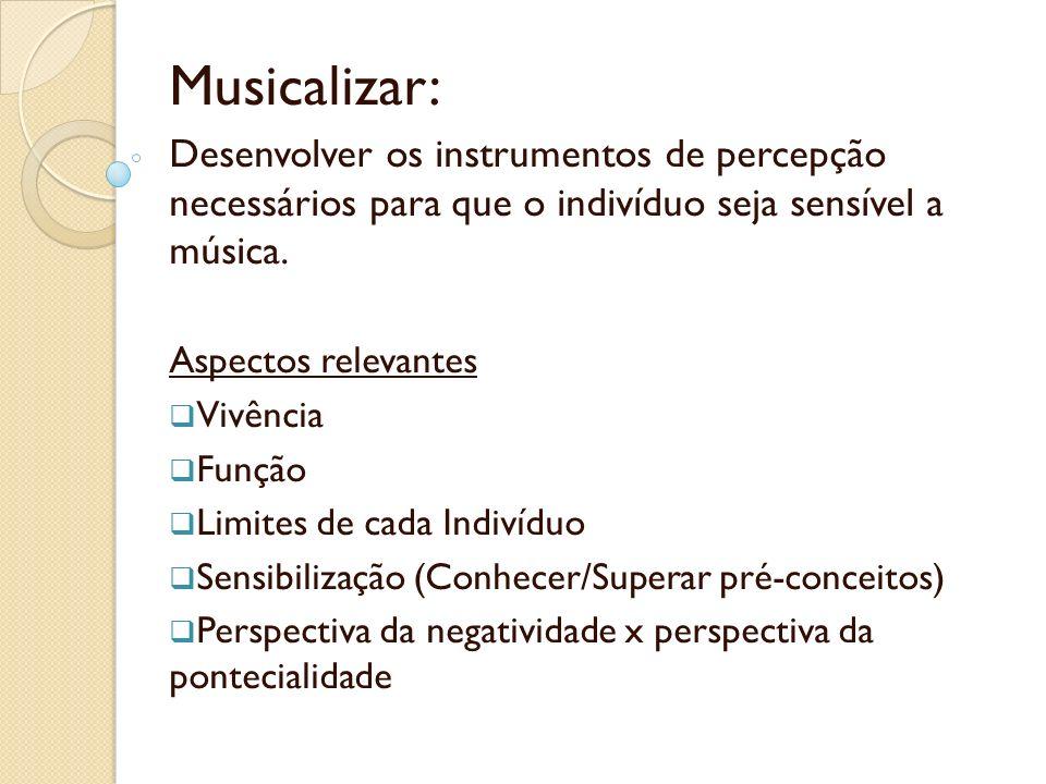 Musicalizar: Desenvolver os instrumentos de percepção necessários para que o indivíduo seja sensível a música.