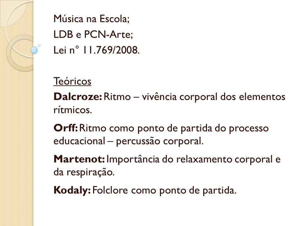 Música na Escola; LDB e PCN-Arte; Lei n° 11.769/2008. Teóricos. Dalcroze: Ritmo – vivência corporal dos elementos rítmicos.