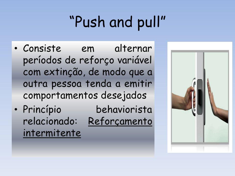 Push and pull Consiste em alternar períodos de reforço variável com extinção, de modo que a outra pessoa tenda a emitir comportamentos desejados.