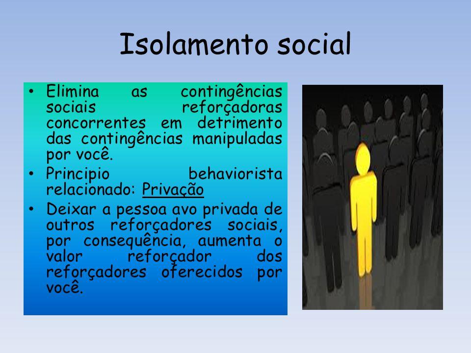 Isolamento social Elimina as contingências sociais reforçadoras concorrentes em detrimento das contingências manipuladas por você.