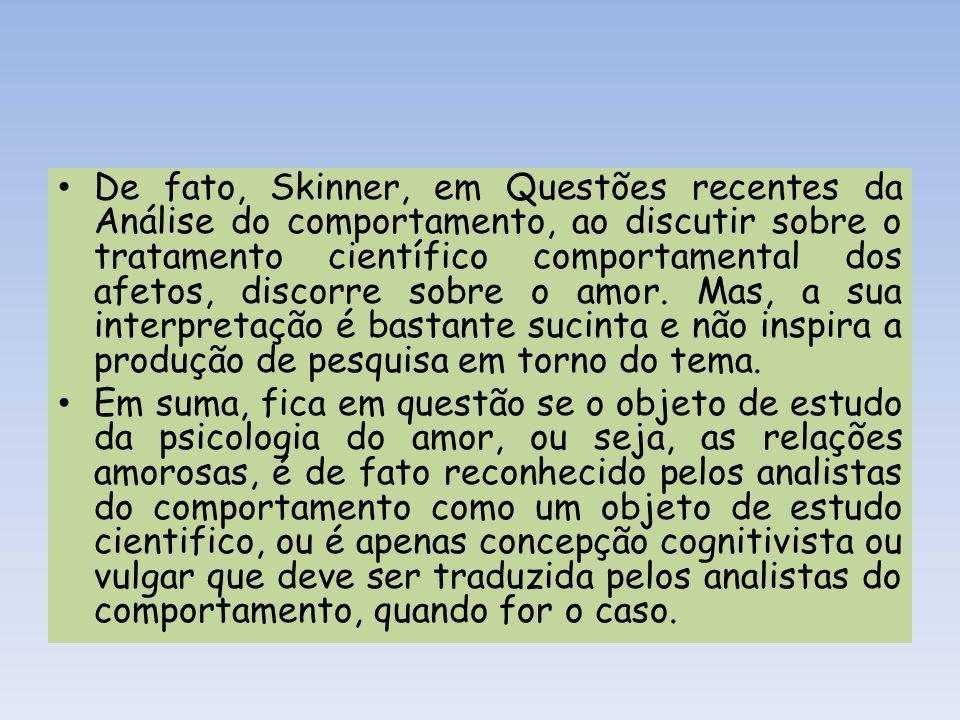 De fato, Skinner, em Questões recentes da Análise do comportamento, ao discutir sobre o tratamento científico comportamental dos afetos, discorre sobre o amor. Mas, a sua interpretação é bastante sucinta e não inspira a produção de pesquisa em torno do tema.